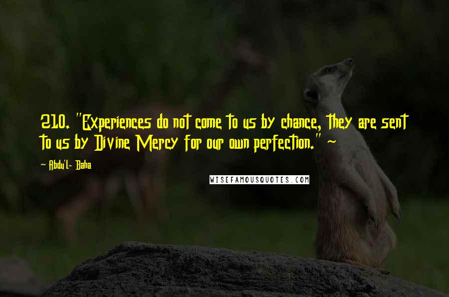 "Abdu'l- Baha quotes: 210. ""Experiences do not come to us by chance, they are sent to us by Divine Mercy for our own perfection."" ~"