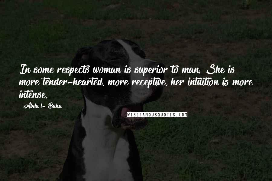 Abdu'l- Baha quotes: In some respects woman is superior to man. She is more tender-hearted, more receptive, her intuition is more intense.