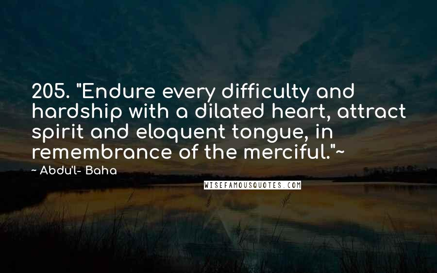 "Abdu'l- Baha quotes: 205. ""Endure every difficulty and hardship with a dilated heart, attract spirit and eloquent tongue, in remembrance of the merciful.""~"