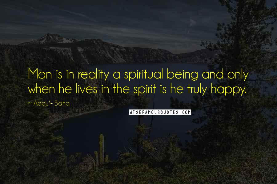 Abdu'l- Baha quotes: Man is in reality a spiritual being and only when he lives in the spirit is he truly happy.