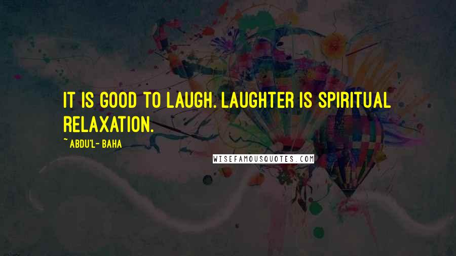 Abdu'l- Baha quotes: It is good to laugh. Laughter is spiritual relaxation.