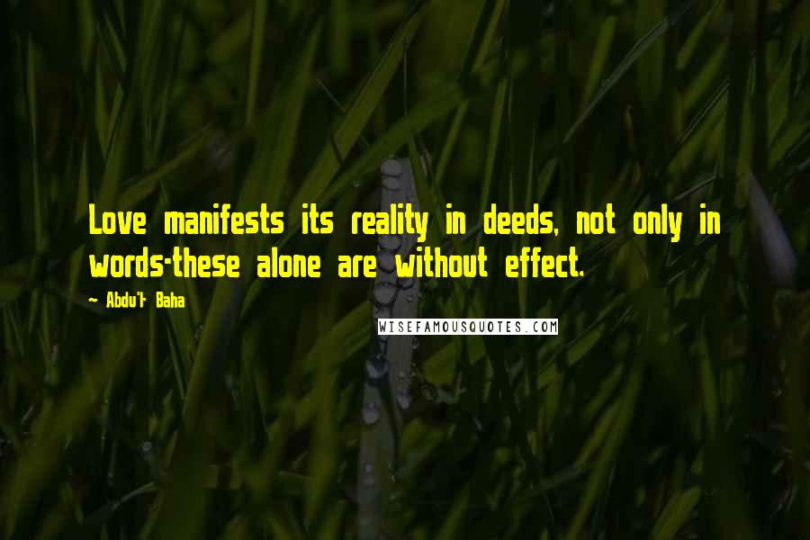 Abdu'l- Baha quotes: Love manifests its reality in deeds, not only in words-these alone are without effect.