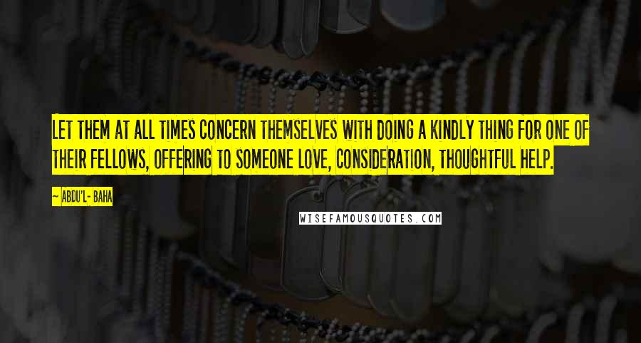 Abdu'l- Baha quotes: Let them at all times concern themselves with doing a kindly thing for one of their fellows, offering to someone love, consideration, thoughtful help.