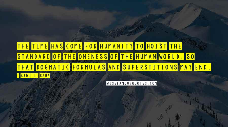 Abdu'l- Baha quotes: The time has come for humanity to hoist the standard of the oneness of the human world, so that dogmatic formulas and superstitions may end.