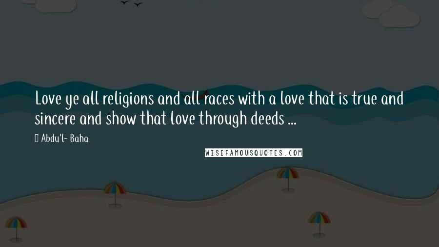 Abdu'l- Baha quotes: Love ye all religions and all races with a love that is true and sincere and show that love through deeds ...