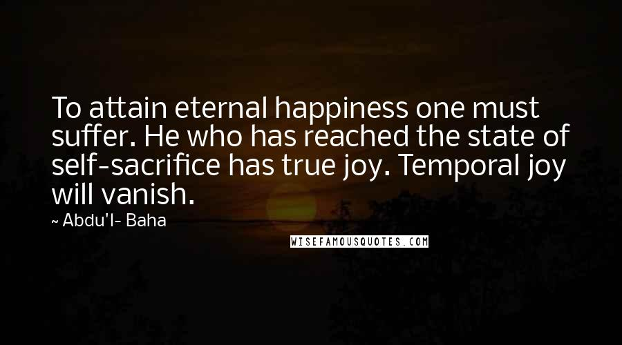 Abdu'l- Baha quotes: To attain eternal happiness one must suffer. He who has reached the state of self-sacrifice has true joy. Temporal joy will vanish.