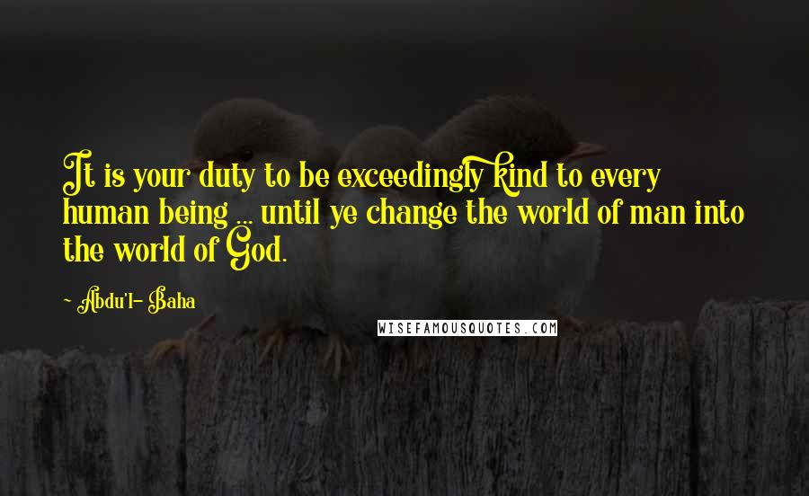 Abdu'l- Baha quotes: It is your duty to be exceedingly kind to every human being ... until ye change the world of man into the world of God.