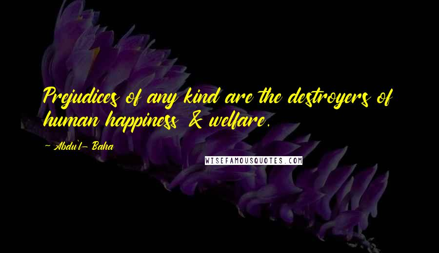 Abdu'l- Baha quotes: Prejudices of any kind are the destroyers of human happiness & welfare.