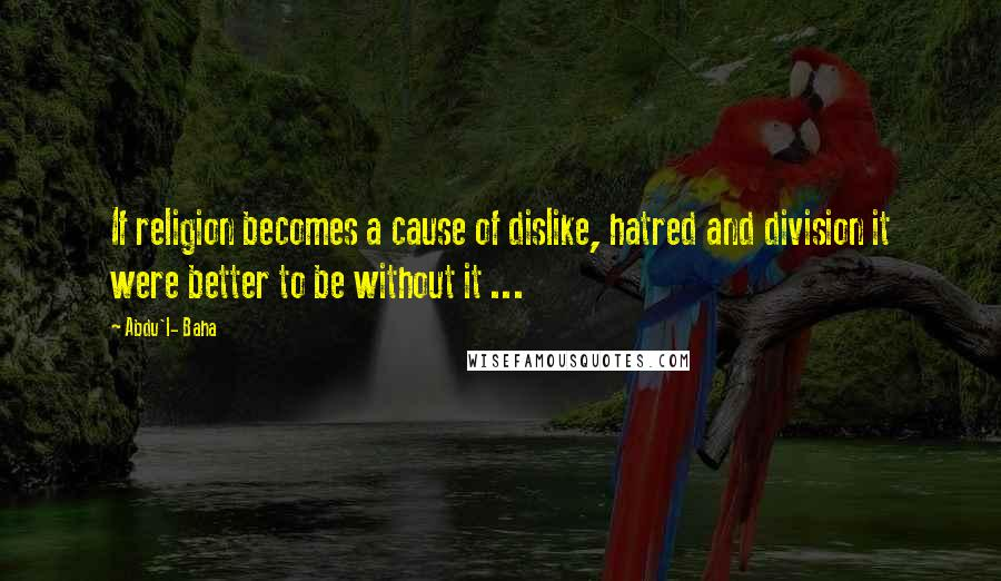 Abdu'l- Baha quotes: If religion becomes a cause of dislike, hatred and division it were better to be without it ...