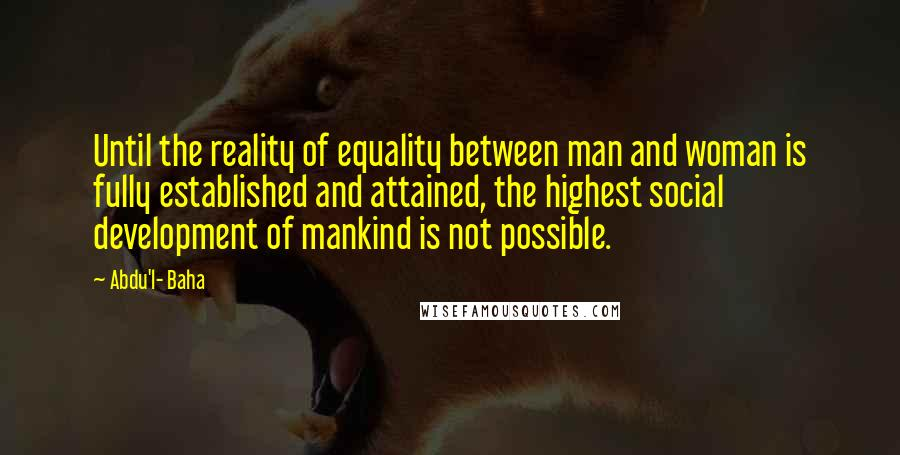 Abdu'l- Baha quotes: Until the reality of equality between man and woman is fully established and attained, the highest social development of mankind is not possible.