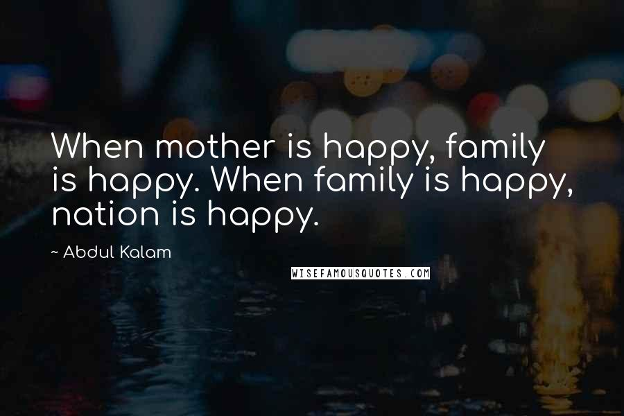 Abdul Kalam quotes: When mother is happy, family is happy. When family is happy, nation is happy.