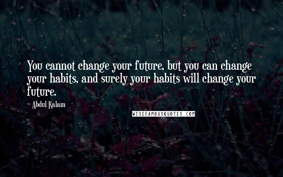 Abdul Kalam quotes: You cannot change your future, but you can change your habits, and surely your habits will change your future.