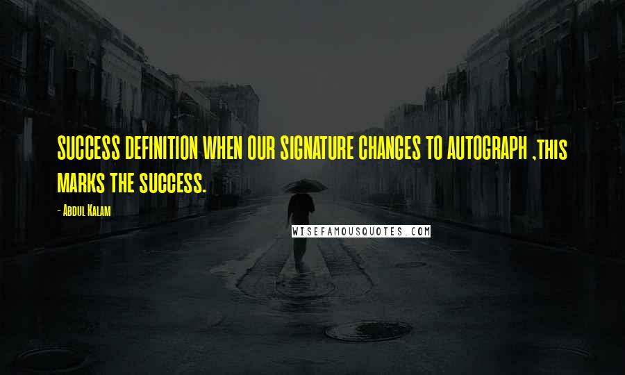 Abdul Kalam quotes: SUCCESS DEFINITION WHEN OUR SIGNATURE CHANGES TO AUTOGRAPH ,this marks the success.
