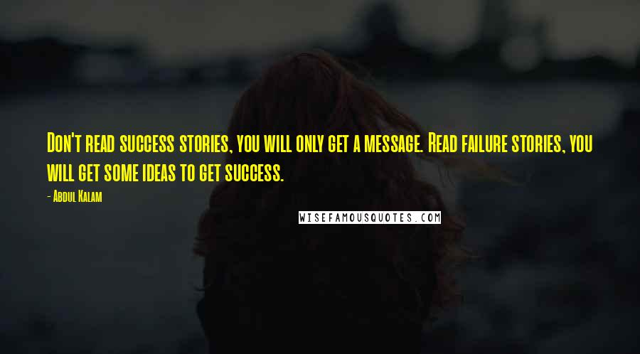 Abdul Kalam quotes: Don't read success stories, you will only get a message. Read failure stories, you will get some ideas to get success.