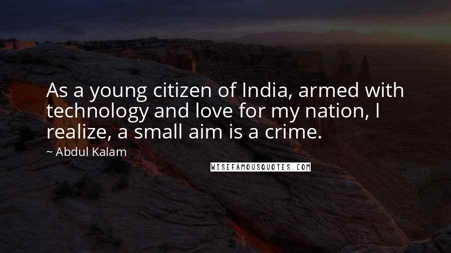 Abdul Kalam quotes: As a young citizen of India, armed with technology and love for my nation, I realize, a small aim is a crime.