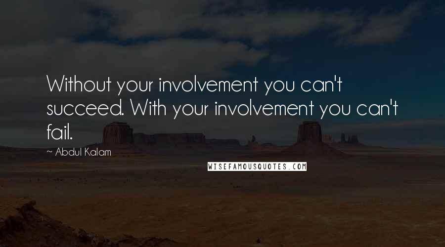 Abdul Kalam quotes: Without your involvement you can't succeed. With your involvement you can't fail.
