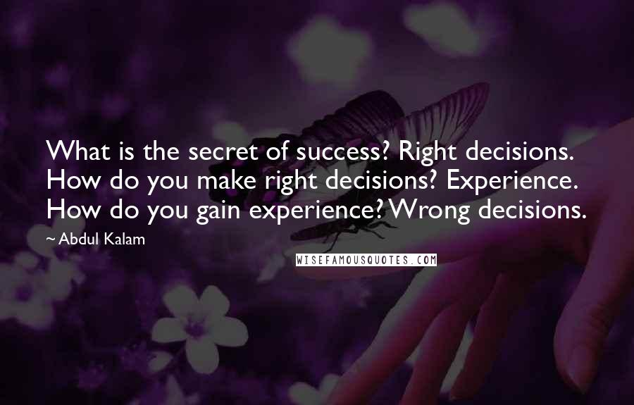 Abdul Kalam quotes: What is the secret of success? Right decisions. How do you make right decisions? Experience. How do you gain experience? Wrong decisions.