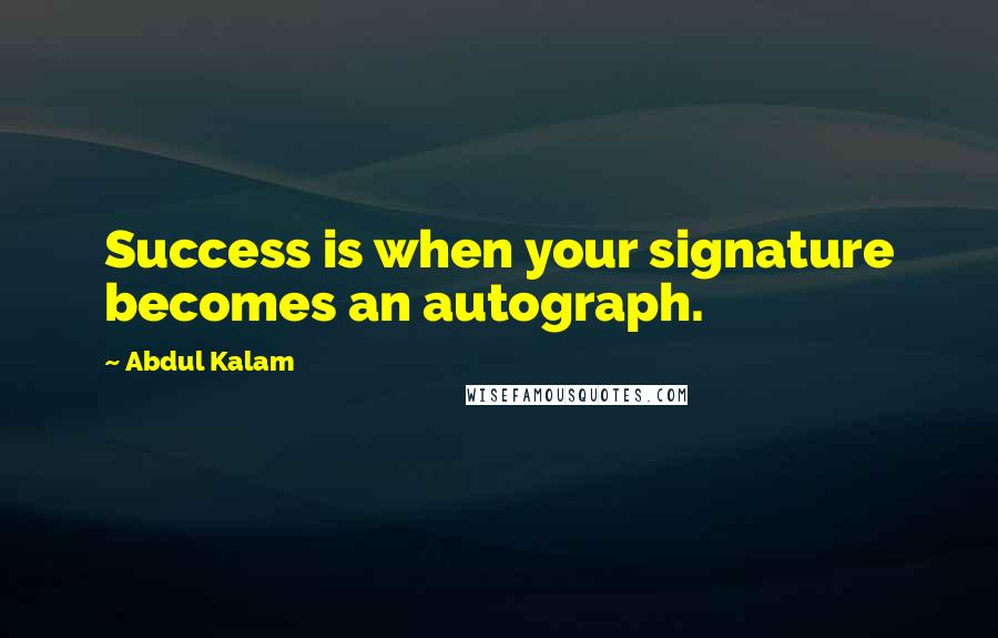 Abdul Kalam quotes: Success is when your signature becomes an autograph.