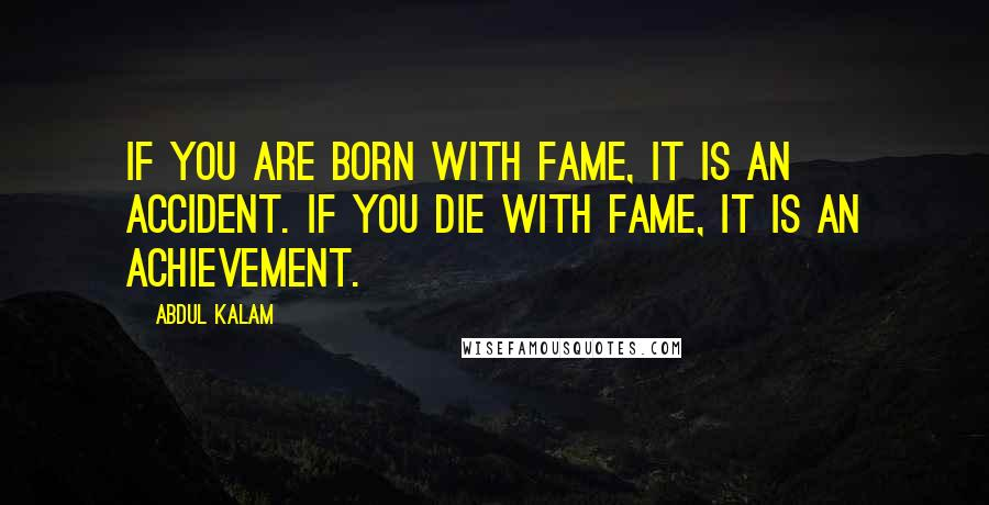 Abdul Kalam quotes: If you are born with fame, it is an accident. If you die with fame, it is an achievement.