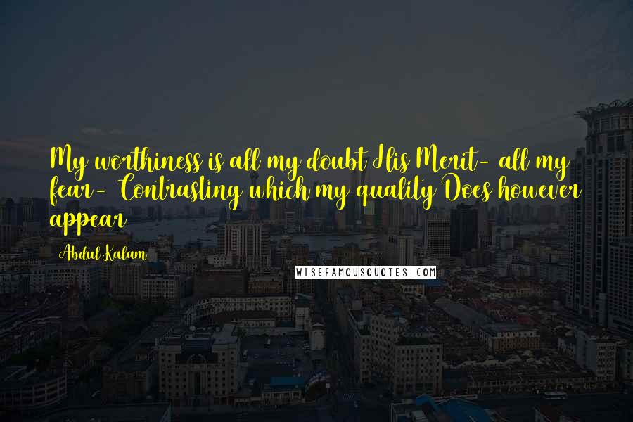 Abdul Kalam quotes: My worthiness is all my doubt His Merit- all my fear- Contrasting which my quality Does however appear