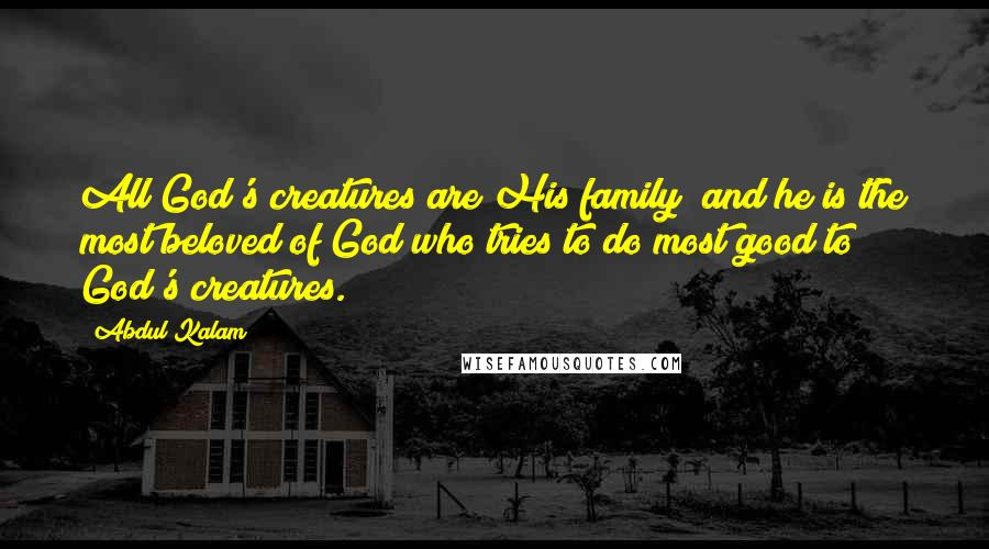 Abdul Kalam quotes: All God's creatures are His family; and he is the most beloved of God who tries to do most good to God's creatures.