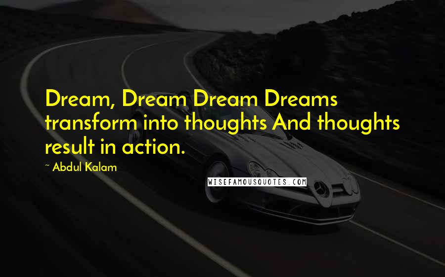 Abdul Kalam quotes: Dream, Dream Dream Dreams transform into thoughts And thoughts result in action.