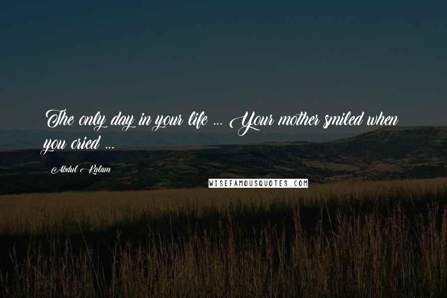 Abdul Kalam quotes: The only day in your life ... Your mother smiled when you cried ...