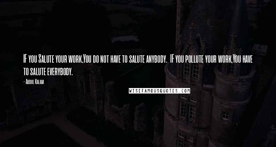 Abdul Kalam quotes: IF you Salute your work,You do not have to salute anybody. IF you pollute your work,You have to salute everybody.