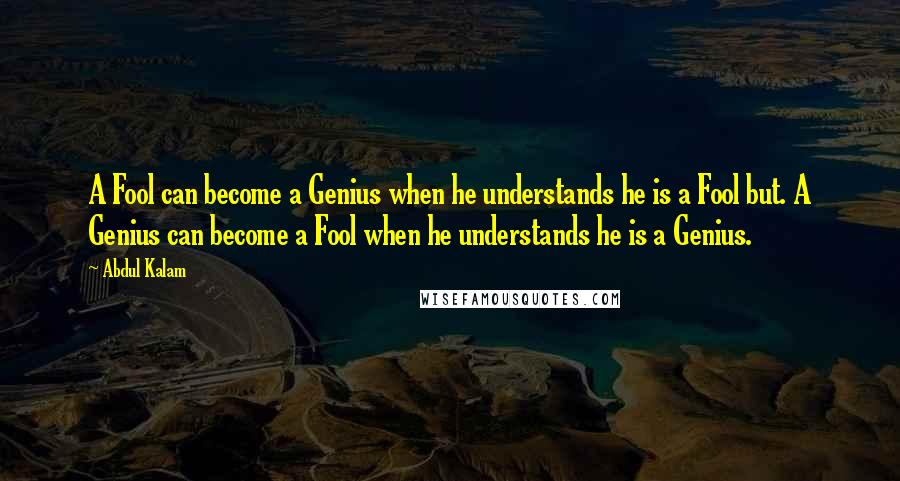 Abdul Kalam quotes: A Fool can become a Genius when he understands he is a Fool but. A Genius can become a Fool when he understands he is a Genius.