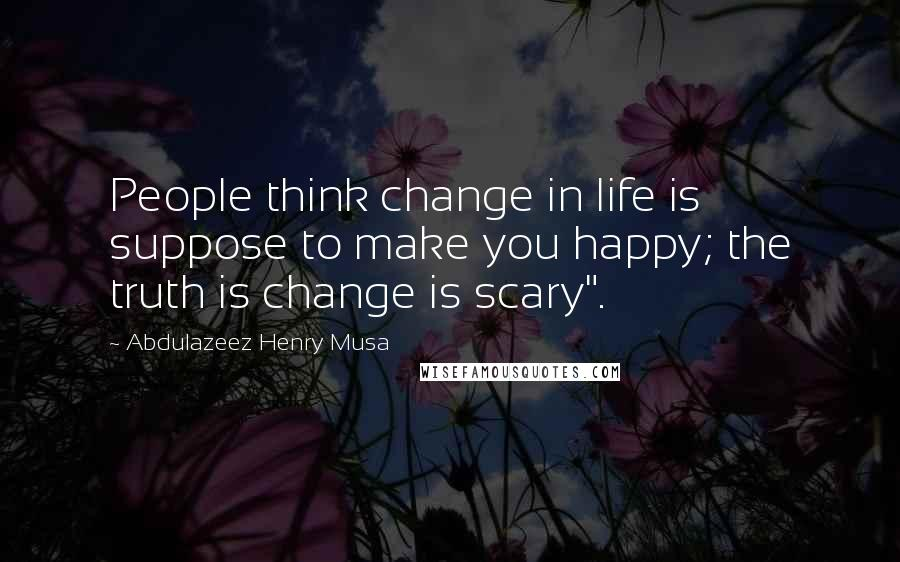 "Abdulazeez Henry Musa quotes: People think change in life is suppose to make you happy; the truth is change is scary""."