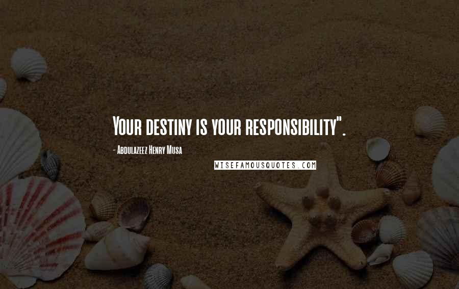 "Abdulazeez Henry Musa quotes: Your destiny is your responsibility""."