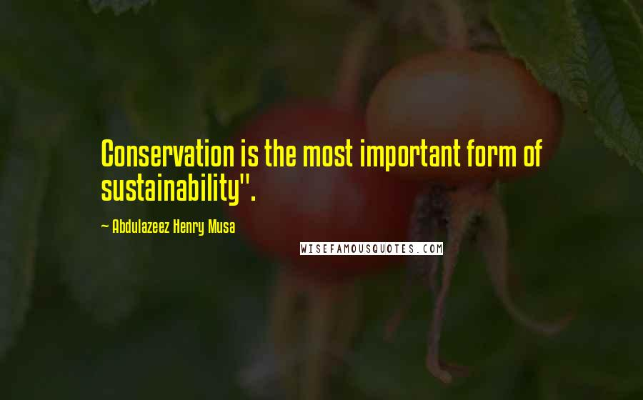 "Abdulazeez Henry Musa quotes: Conservation is the most important form of sustainability""."