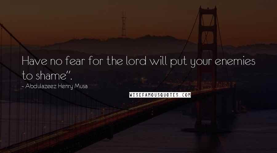 "Abdulazeez Henry Musa quotes: Have no fear for the lord will put your enemies to shame""."