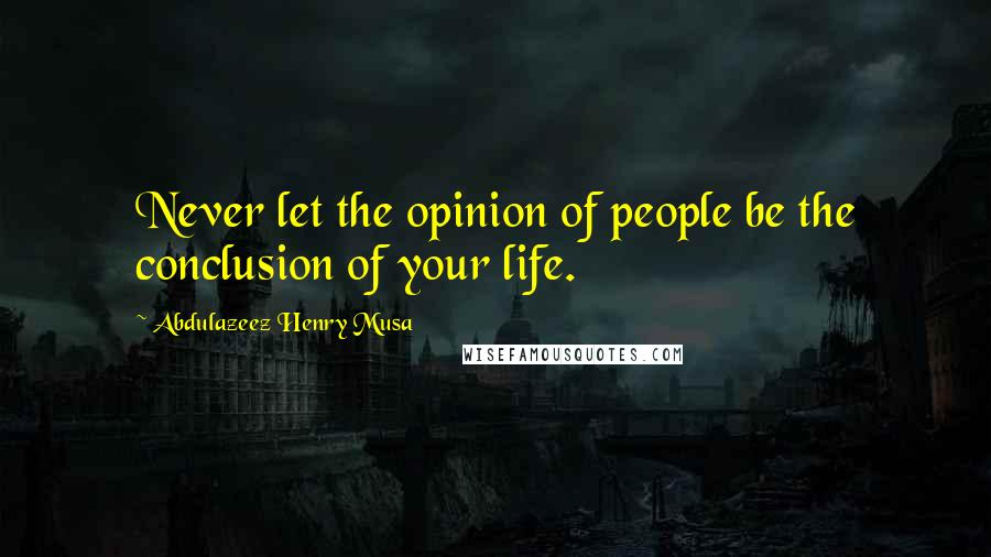Abdulazeez Henry Musa quotes: Never let the opinion of people be the conclusion of your life.
