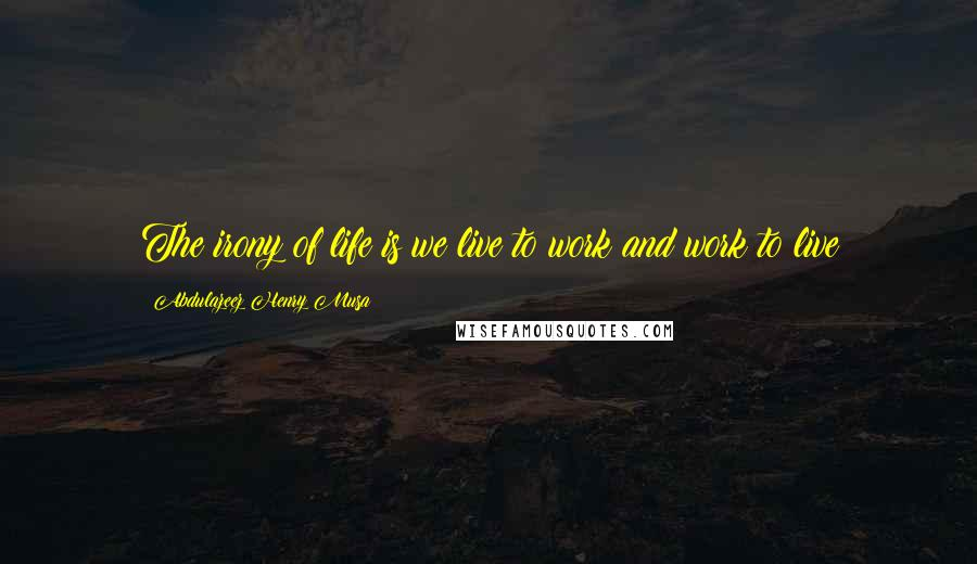 Abdulazeez Henry Musa quotes: The irony of life is we live to work and work to live