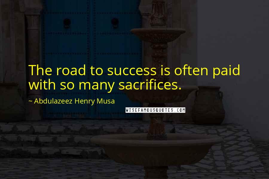 Abdulazeez Henry Musa quotes: The road to success is often paid with so many sacrifices.
