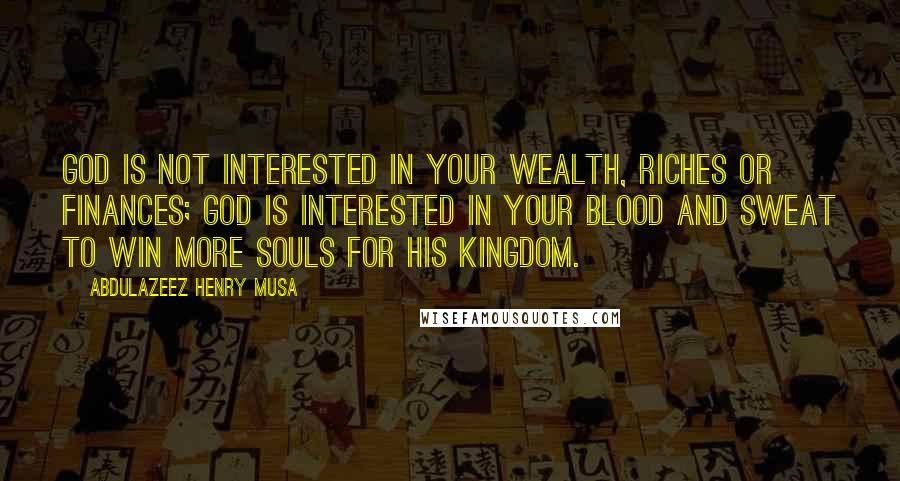 Abdulazeez Henry Musa quotes: God is not interested in your wealth, riches or finances; God is interested in your blood and sweat to win more souls for His kingdom.