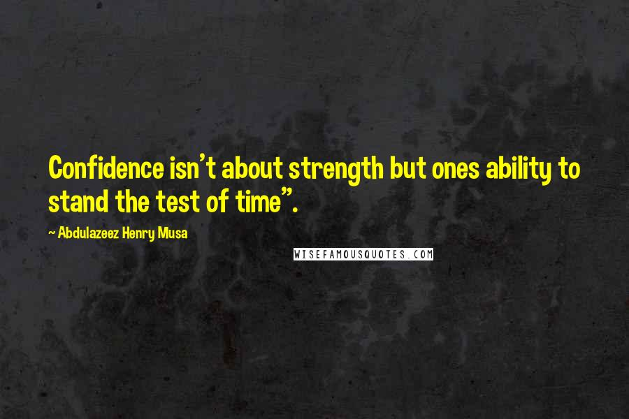 "Abdulazeez Henry Musa quotes: Confidence isn't about strength but ones ability to stand the test of time""."
