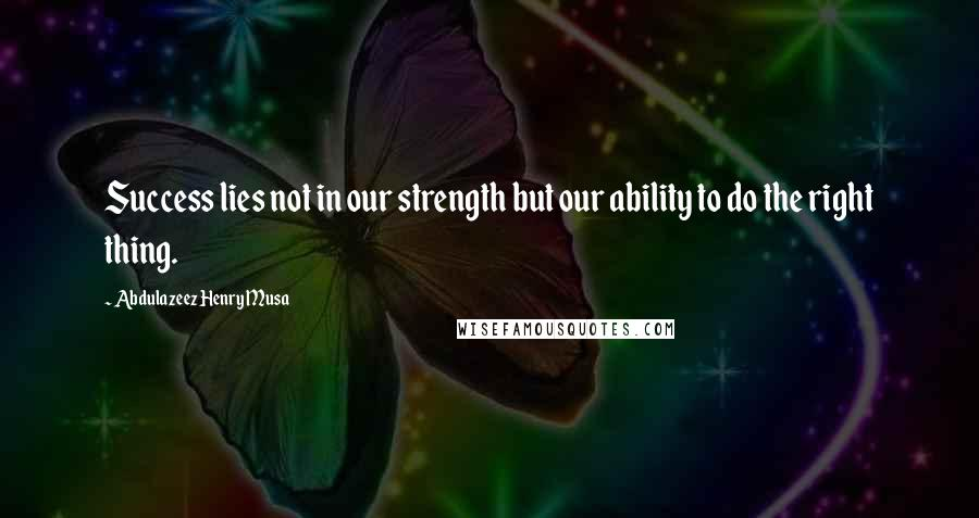 Abdulazeez Henry Musa quotes: Success lies not in our strength but our ability to do the right thing.