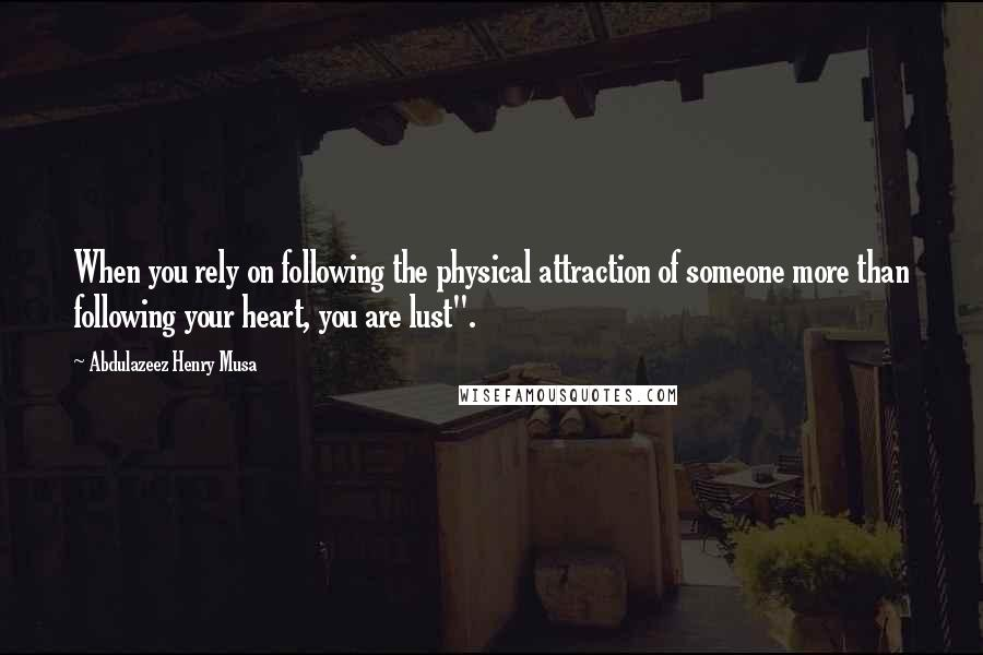 "Abdulazeez Henry Musa quotes: When you rely on following the physical attraction of someone more than following your heart, you are lust""."