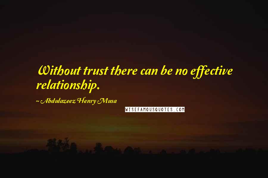 Abdulazeez Henry Musa quotes: Without trust there can be no effective relationship.