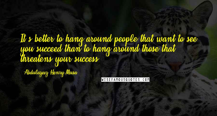 Abdulazeez Henry Musa quotes: It's better to hang around people that want to see you succeed than to hang around those that threatens your success.