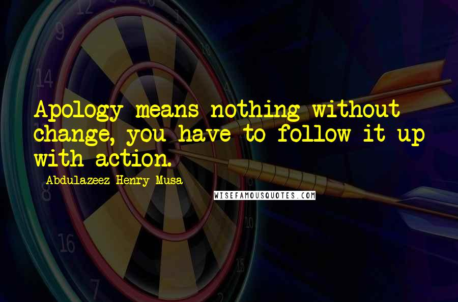 Abdulazeez Henry Musa quotes: Apology means nothing without change, you have to follow it up with action.