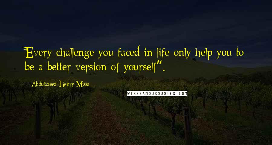 "Abdulazeez Henry Musa quotes: Every challenge you faced in life only help you to be a better version of yourself""."