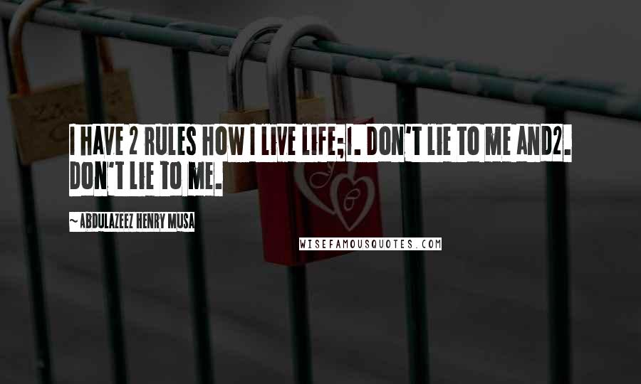 Abdulazeez Henry Musa quotes: I have 2 rules how I live life;1. Don't lie to me and2. Don't lie to me.