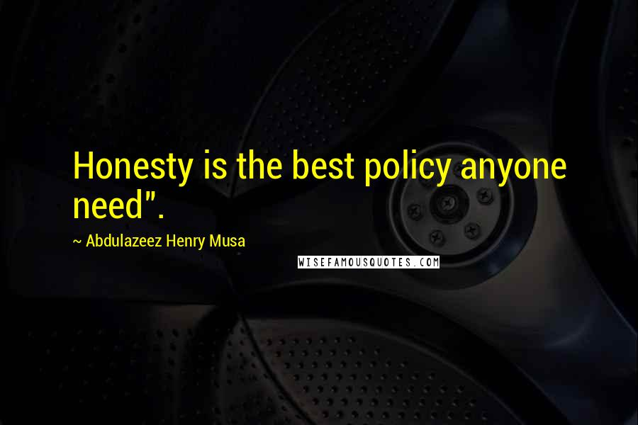 "Abdulazeez Henry Musa quotes: Honesty is the best policy anyone need""."
