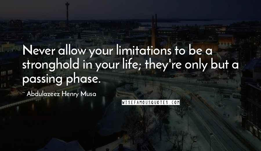 Abdulazeez Henry Musa quotes: Never allow your limitations to be a stronghold in your life; they're only but a passing phase.