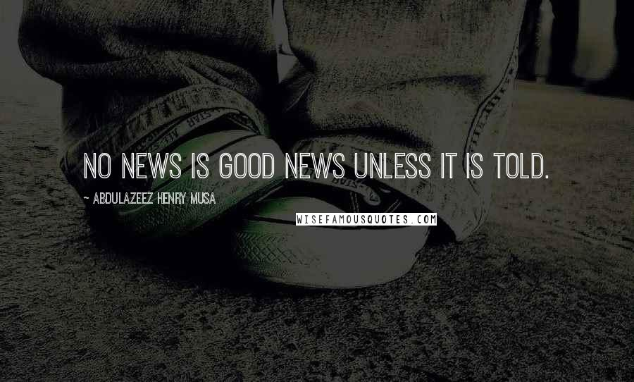 Abdulazeez Henry Musa quotes: No news is good news unless it is told.