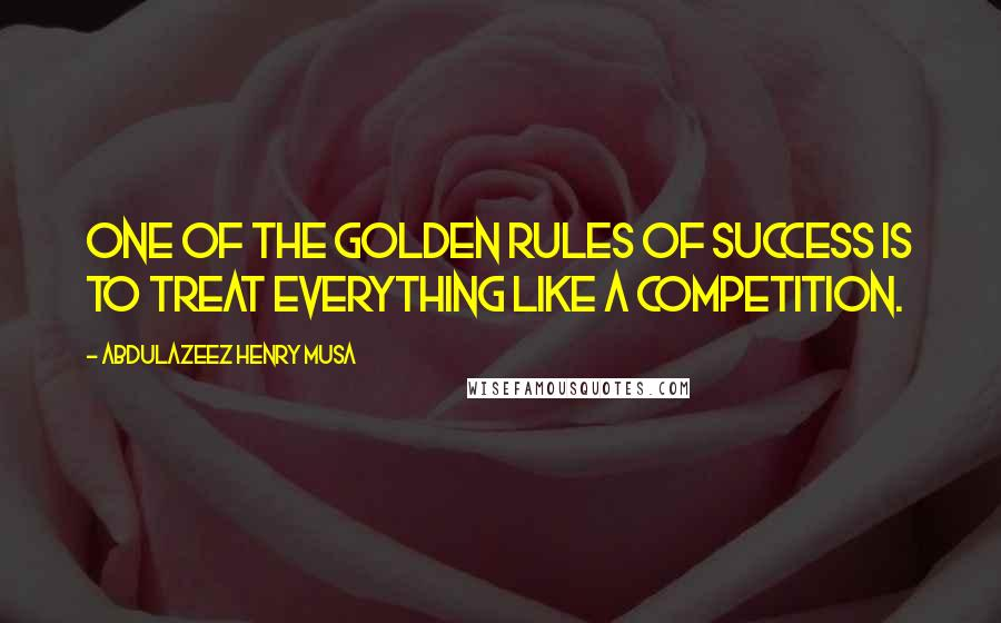Abdulazeez Henry Musa quotes: One of the golden rules of success is to treat everything like a competition.