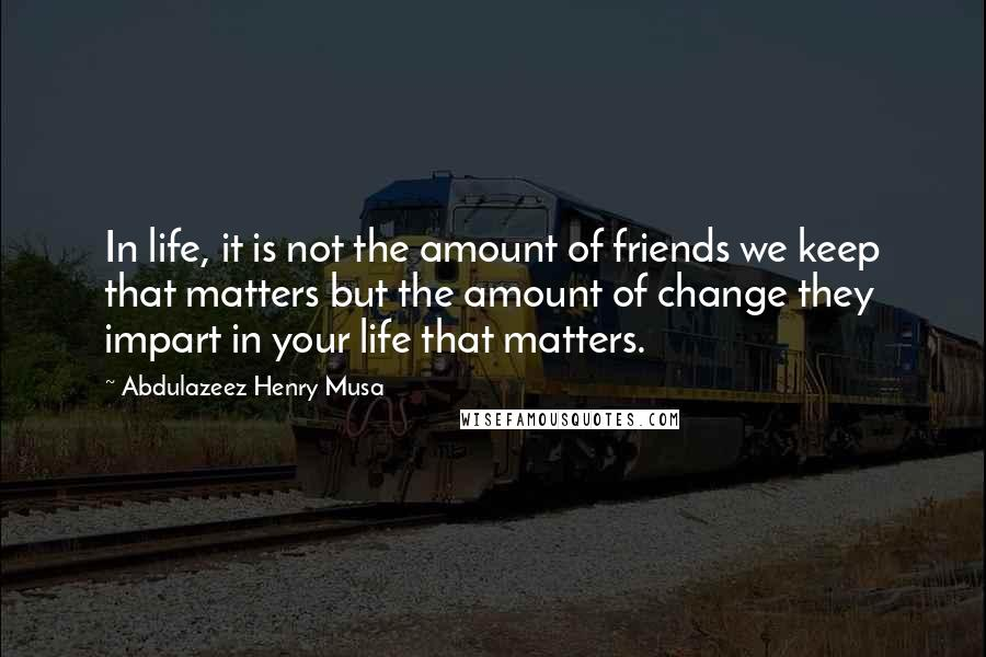 Abdulazeez Henry Musa quotes: In life, it is not the amount of friends we keep that matters but the amount of change they impart in your life that matters.